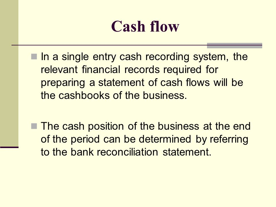 Cash flow In a single entry cash recording system, the relevant financial records required for preparing a statement of cash flows will be the cashbooks of the business.