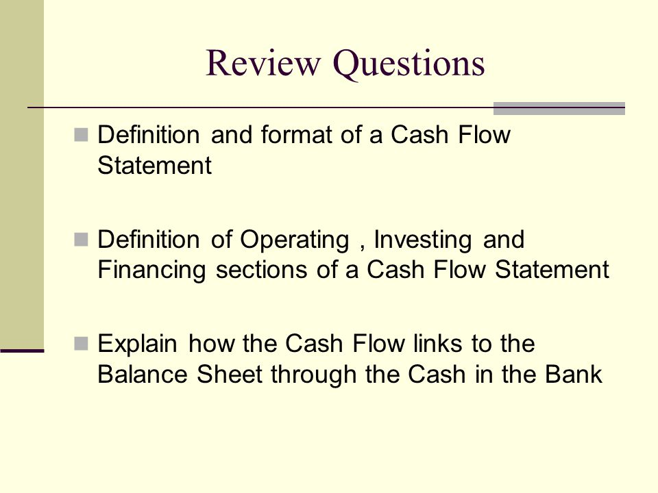Review Questions Definition and format of a Cash Flow Statement Definition of Operating, Investing and Financing sections of a Cash Flow Statement Explain how the Cash Flow links to the Balance Sheet through the Cash in the Bank