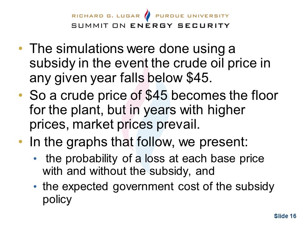 Slide 16 The simulations were done using a subsidy in the event the crude oil price in any given year falls below $45.