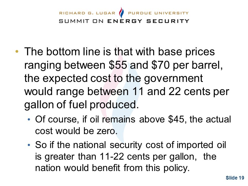 Slide 19 The bottom line is that with base prices ranging between $55 and $70 per barrel, the expected cost to the government would range between 11 and 22 cents per gallon of fuel produced.