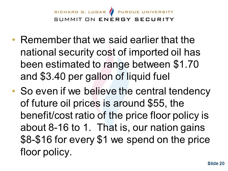 Slide 20 Remember that we said earlier that the national security cost of imported oil has been estimated to range between $1.70 and $3.40 per gallon of liquid fuel So even if we believe the central tendency of future oil prices is around $55, the benefit/cost ratio of the price floor policy is about 8-16 to 1.