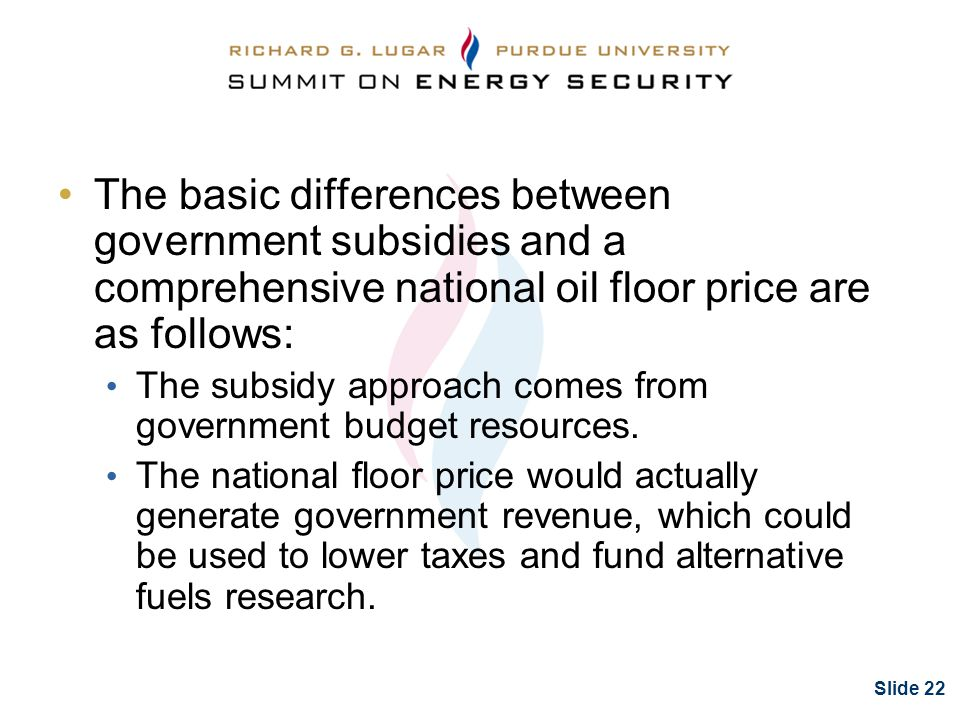 Slide 22 The basic differences between government subsidies and a comprehensive national oil floor price are as follows: The subsidy approach comes from government budget resources.