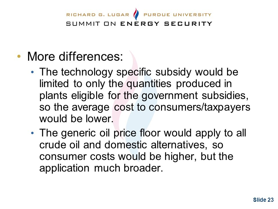 Slide 23 More differences: The technology specific subsidy would be limited to only the quantities produced in plants eligible for the government subsidies, so the average cost to consumers/taxpayers would be lower.