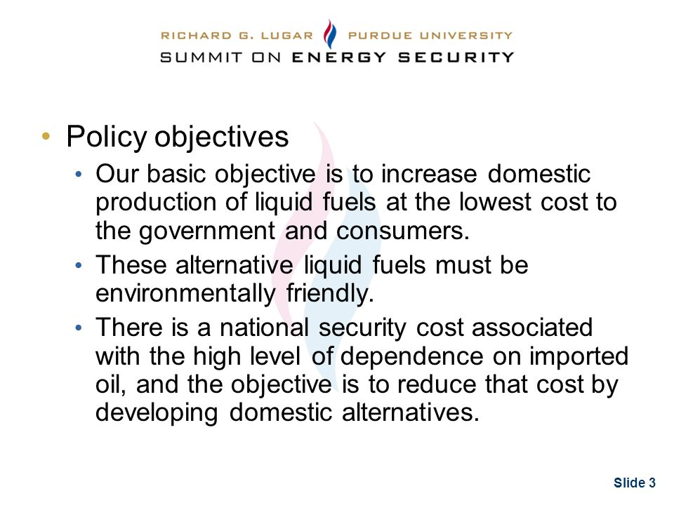 Slide 3 Policy objectives Our basic objective is to increase domestic production of liquid fuels at the lowest cost to the government and consumers.
