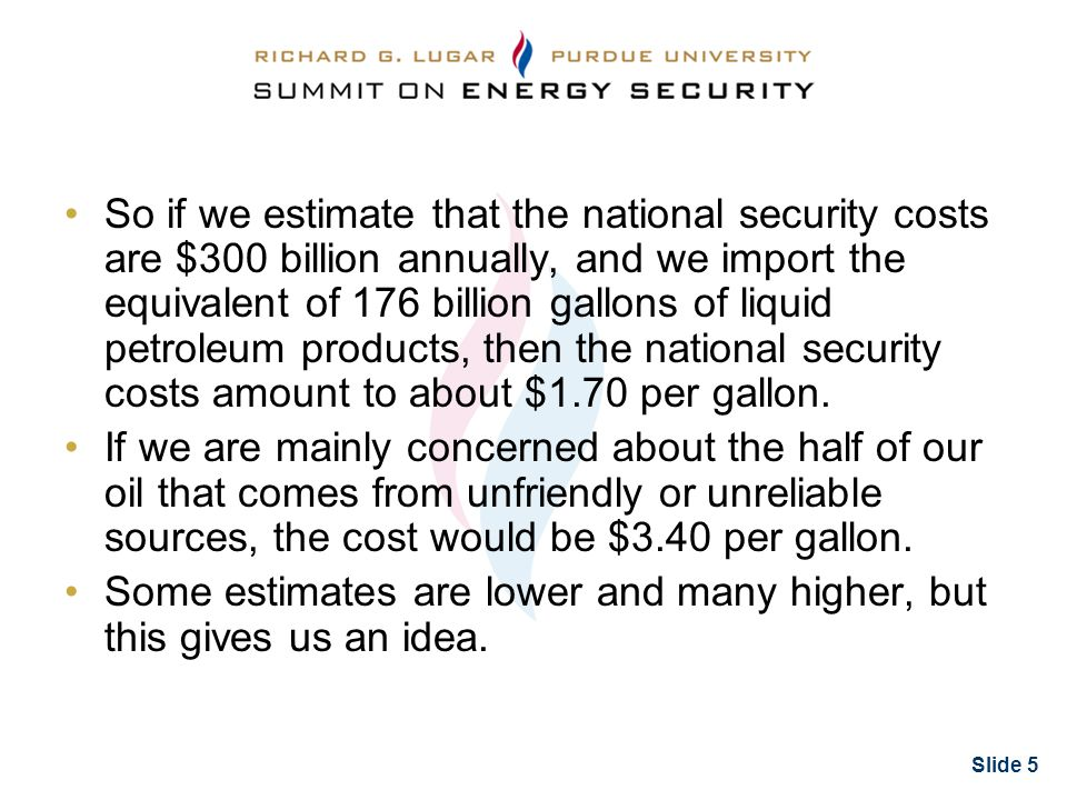 Slide 5 So if we estimate that the national security costs are $300 billion annually, and we import the equivalent of 176 billion gallons of liquid petroleum products, then the national security costs amount to about $1.70 per gallon.