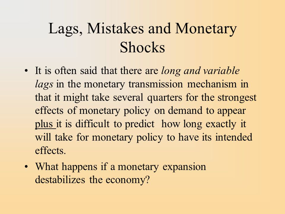 Lags, Mistakes and Monetary Shocks It is often said that there are long and variable lags in the monetary transmission mechanism in that it might take several quarters for the strongest effects of monetary policy on demand to appear plus it is difficult to predict how long exactly it will take for monetary policy to have its intended effects.