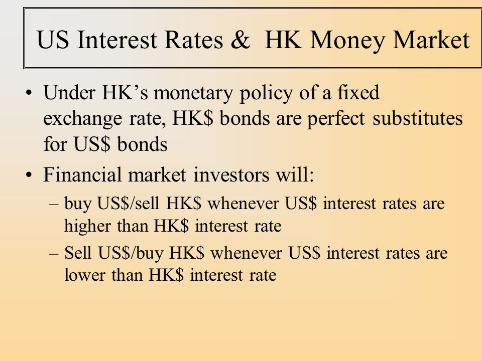US Interest Rates & HK Money Market Under HK's monetary policy of a fixed exchange rate, HK$ bonds are perfect substitutes for US$ bonds Financial market investors will: –buy US$/sell HK$ whenever US$ interest rates are higher than HK$ interest rate –Sell US$/buy HK$ whenever US$ interest rates are lower than HK$ interest rate