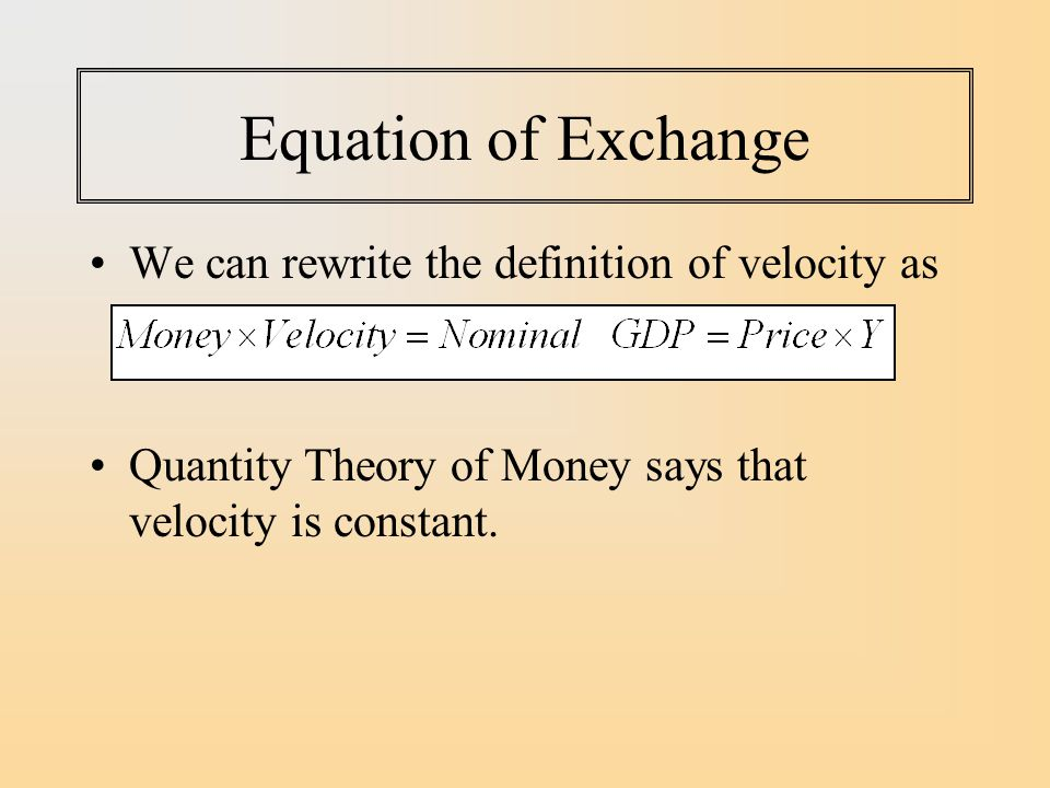 Equation of Exchange We can rewrite the definition of velocity as Quantity Theory of Money says that velocity is constant.