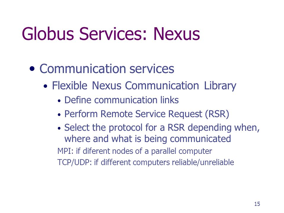15 Globus Services: Nexus Communication services Flexible Nexus Communication Library Define communication links Perform Remote Service Request (RSR) Select the protocol for a RSR depending when, where and what is being communicated MPI: if diferent nodes of a parallel computer TCP/UDP: if different computers reliable/unreliable