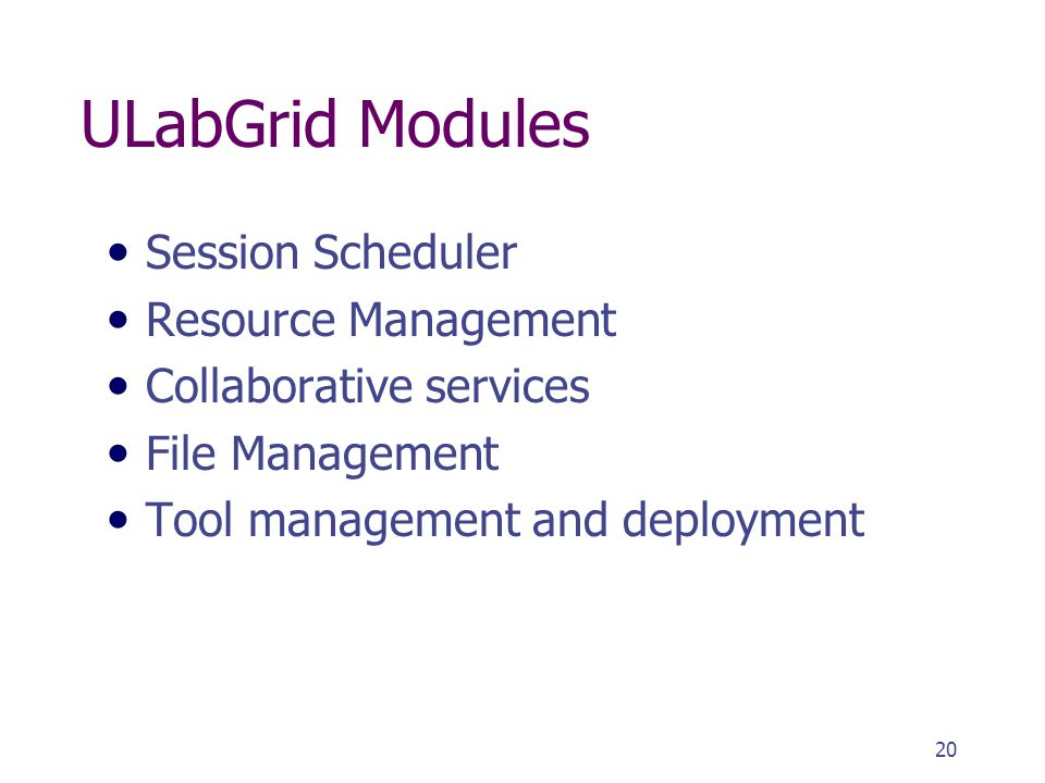 20 ULabGrid Modules Session Scheduler Resource Management Collaborative services File Management Tool management and deployment