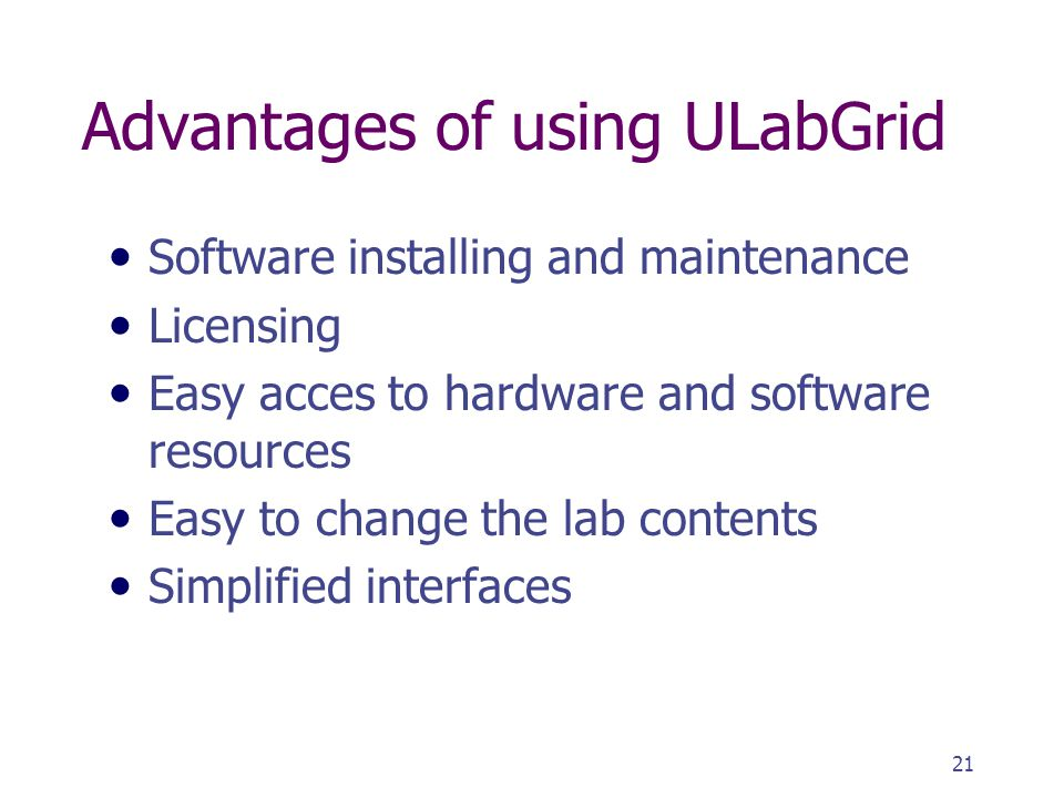 21 Advantages of using ULabGrid Software installing and maintenance Licensing Easy acces to hardware and software resources Easy to change the lab contents Simplified interfaces