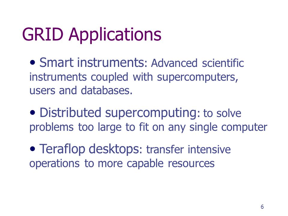 6 GRID Applications Smart instruments : Advanced scientific instruments coupled with supercomputers, users and databases.