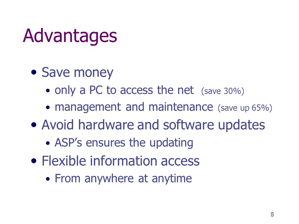 8 Advantages Save money only a PC to access the net (save 30%) management and maintenance (save up 65%) Avoid hardware and software updates ASP's ensures the updating Flexible information access From anywhere at anytime