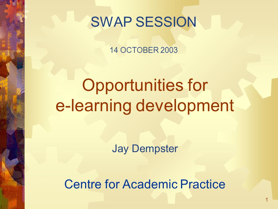 1 Opportunities for e-learning development Jay Dempster Centre for Academic Practice SWAP SESSION 14 OCTOBER 2003