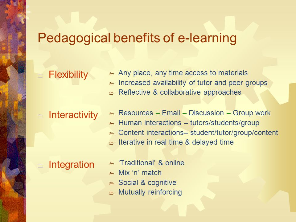 Pedagogical benefits of e-learning  Flexibility  Interactivity  Integration  Any place, any time access to materials  Increased availability of tutor and peer groups  Reflective & collaborative approaches  Resources –  – Discussion – Group work  Human interactions – tutors/students/group  Content interactions– student/tutor/group/content  Iterative in real time & delayed time  'Traditional' & online  Mix 'n' match  Social & cognitive  Mutually reinforcing