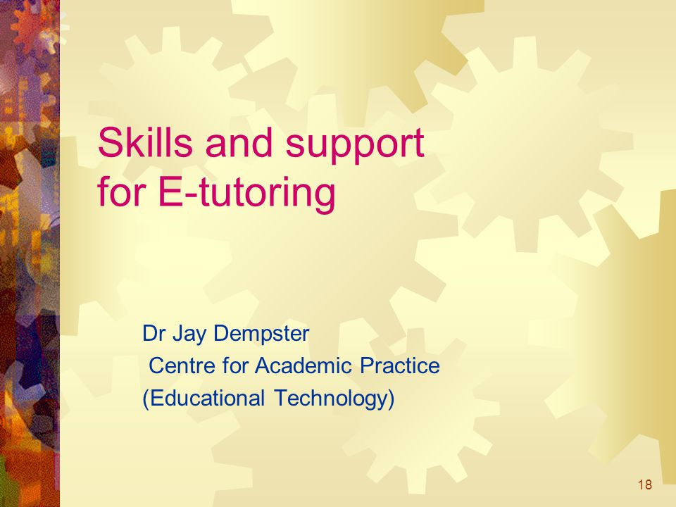 18 Skills and support for E-tutoring Dr Jay Dempster Centre for Academic Practice (Educational Technology)