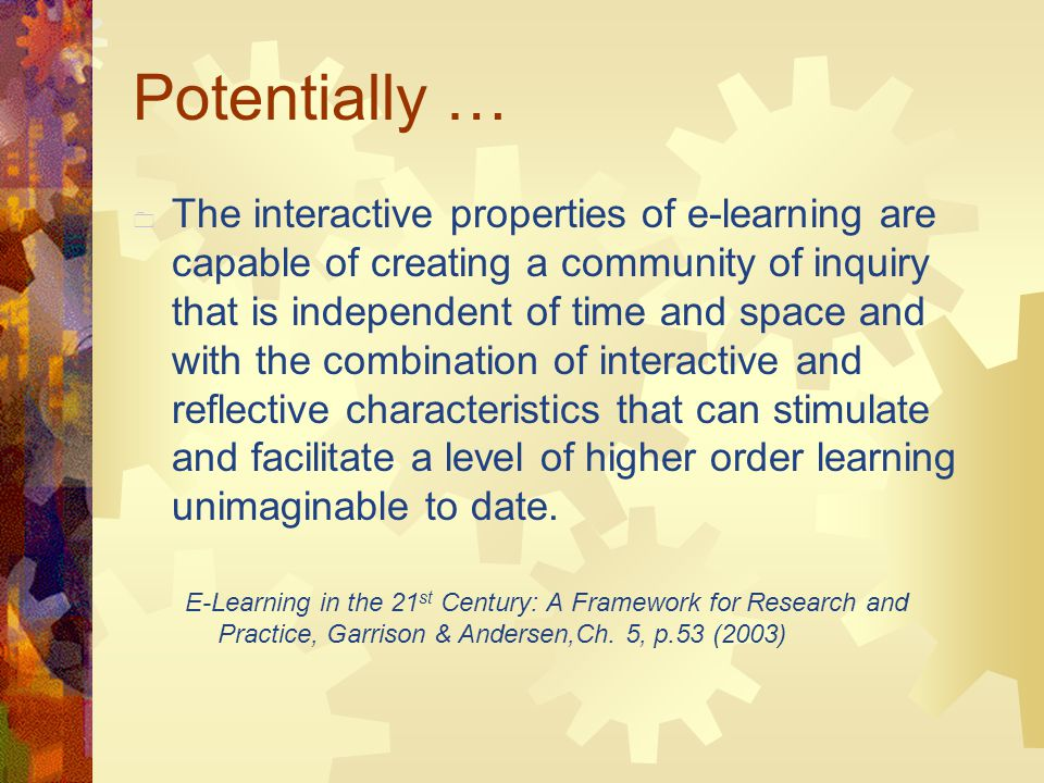 Potentially …  The interactive properties of e-learning are capable of creating a community of inquiry that is independent of time and space and with the combination of interactive and reflective characteristics that can stimulate and facilitate a level of higher order learning unimaginable to date.