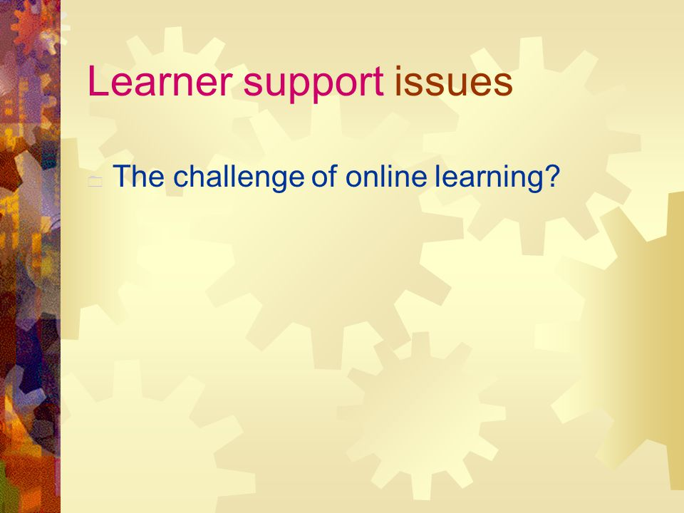 Learner support issues  The challenge of online learning