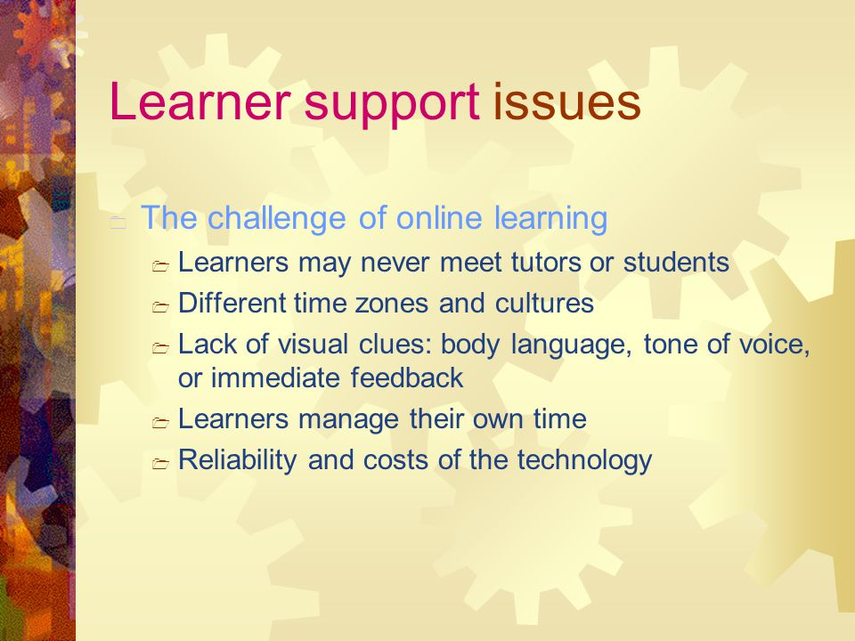 Learner support issues  The challenge of online learning  Learners may never meet tutors or students  Different time zones and cultures  Lack of visual clues: body language, tone of voice, or immediate feedback  Learners manage their own time  Reliability and costs of the technology