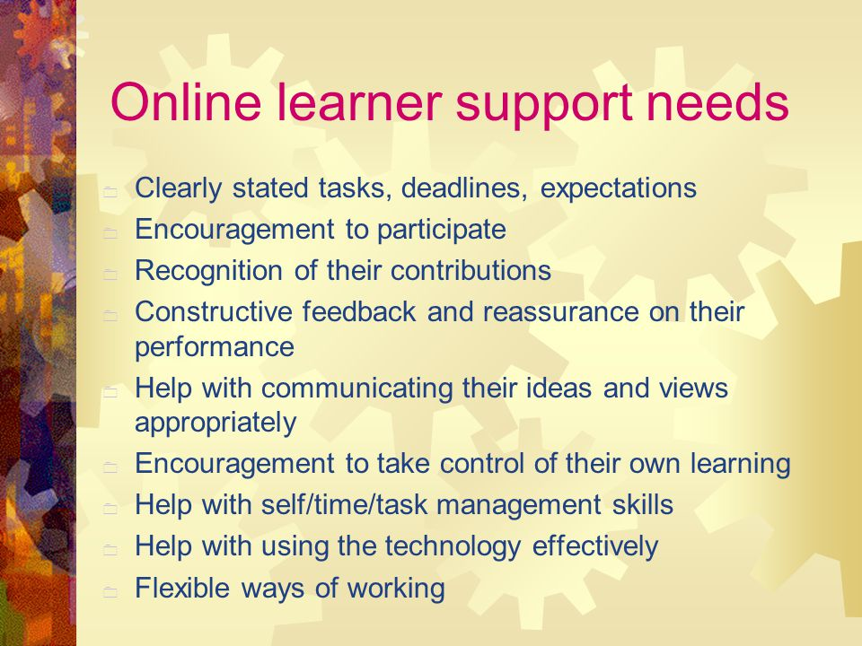 Online learner support needs  Clearly stated tasks, deadlines, expectations  Encouragement to participate  Recognition of their contributions  Constructive feedback and reassurance on their performance  Help with communicating their ideas and views appropriately  Encouragement to take control of their own learning  Help with self/time/task management skills  Help with using the technology effectively  Flexible ways of working