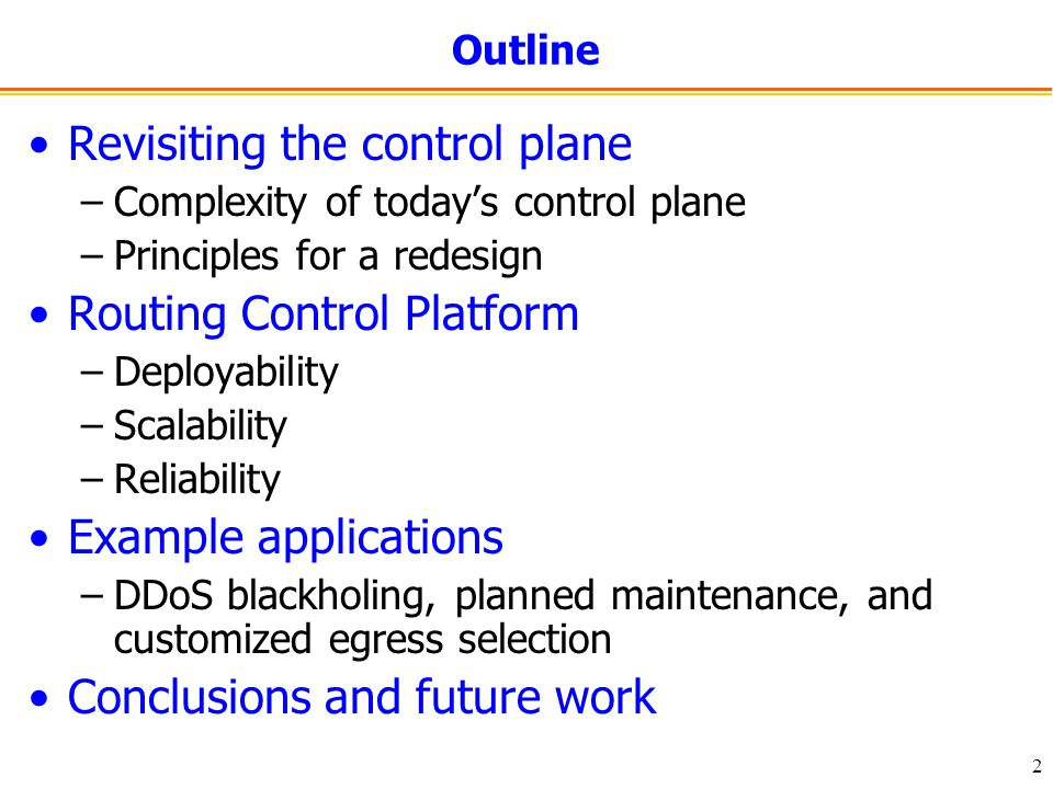 2 Outline Revisiting the control plane –Complexity of today's control plane –Principles for a redesign Routing Control Platform –Deployability –Scalability –Reliability Example applications –DDoS blackholing, planned maintenance, and customized egress selection Conclusions and future work