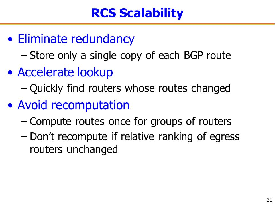 21 RCS Scalability Eliminate redundancy –Store only a single copy of each BGP route Accelerate lookup –Quickly find routers whose routes changed Avoid recomputation –Compute routes once for groups of routers –Don't recompute if relative ranking of egress routers unchanged