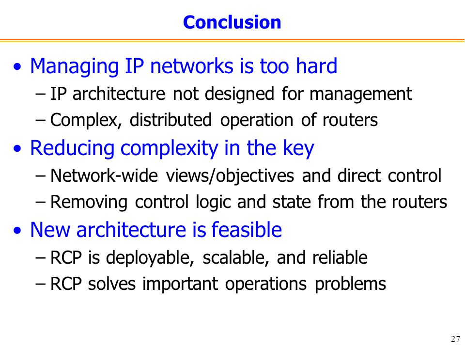 27 Conclusion Managing IP networks is too hard –IP architecture not designed for management –Complex, distributed operation of routers Reducing complexity in the key –Network-wide views/objectives and direct control –Removing control logic and state from the routers New architecture is feasible –RCP is deployable, scalable, and reliable –RCP solves important operations problems