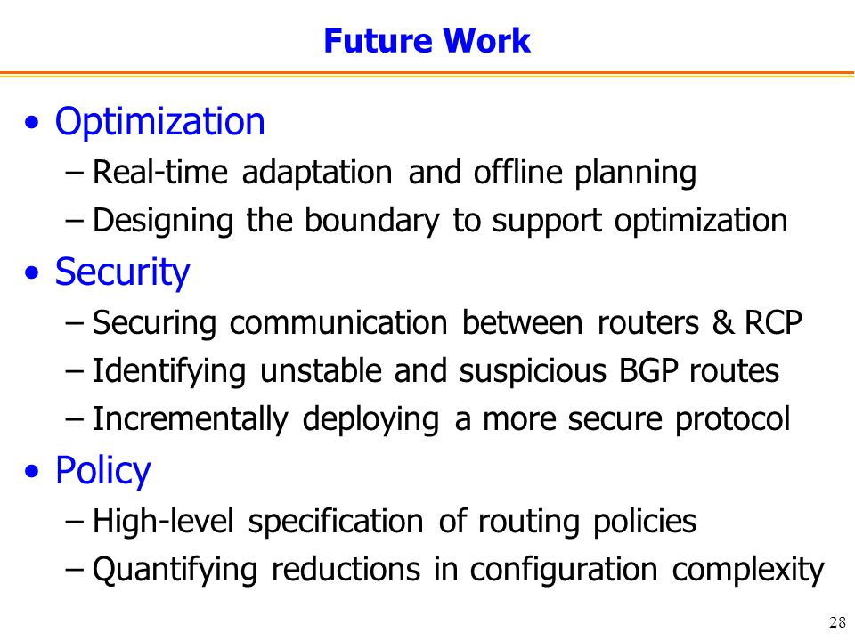 28 Future Work Optimization –Real-time adaptation and offline planning –Designing the boundary to support optimization Security –Securing communication between routers & RCP –Identifying unstable and suspicious BGP routes –Incrementally deploying a more secure protocol Policy –High-level specification of routing policies –Quantifying reductions in configuration complexity
