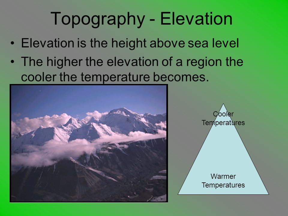 Topography - Elevation Elevation is the height above sea level The higher the elevation of a region the cooler the temperature becomes.