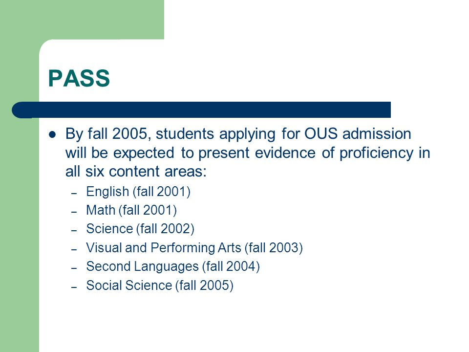 PASS By fall 2005, students applying for OUS admission will be expected to present evidence of proficiency in all six content areas: – English (fall 2001) – Math (fall 2001) – Science (fall 2002) – Visual and Performing Arts (fall 2003) – Second Languages (fall 2004) – Social Science (fall 2005)