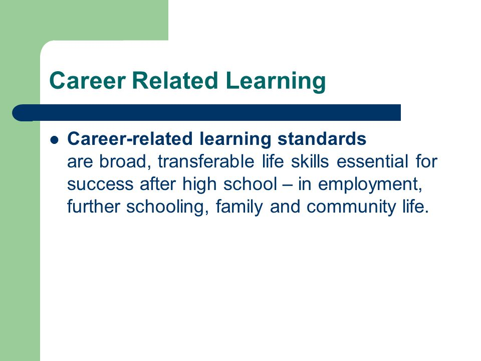 Career Related Learning Career-related learning standards are broad, transferable life skills essential for success after high school – in employment, further schooling, family and community life.