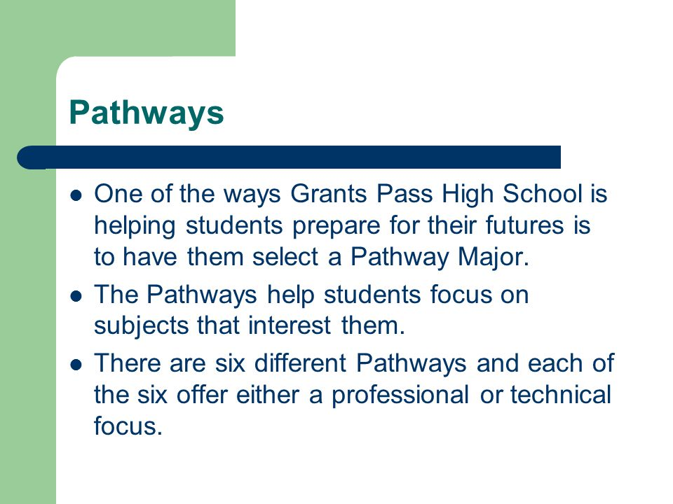 Pathways One of the ways Grants Pass High School is helping students prepare for their futures is to have them select a Pathway Major.