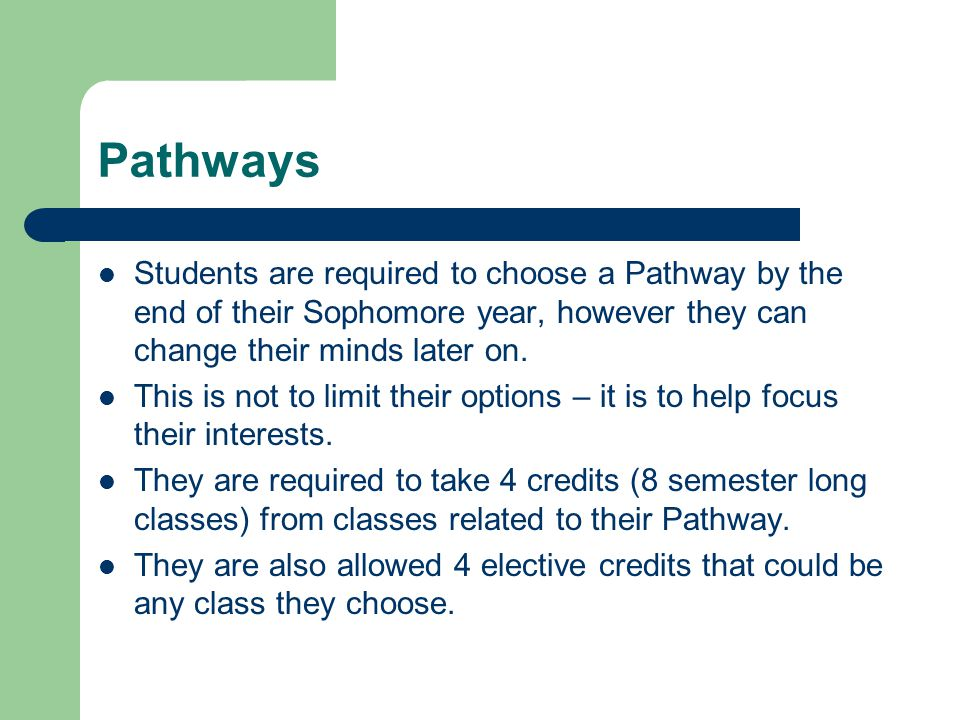 Pathways Students are required to choose a Pathway by the end of their Sophomore year, however they can change their minds later on.