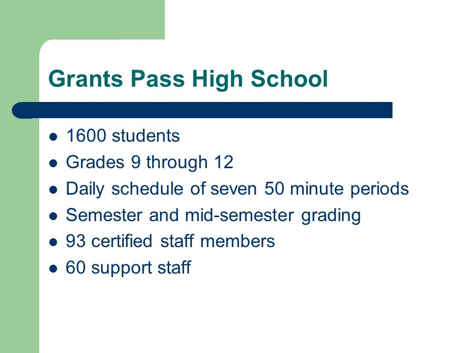 Grants Pass High School 1600 students Grades 9 through 12 Daily schedule of seven 50 minute periods Semester and mid-semester grading 93 certified staff members 60 support staff