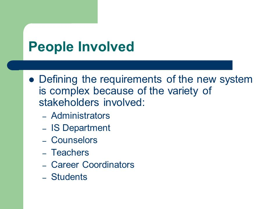 People Involved Defining the requirements of the new system is complex because of the variety of stakeholders involved: – Administrators – IS Department – Counselors – Teachers – Career Coordinators – Students