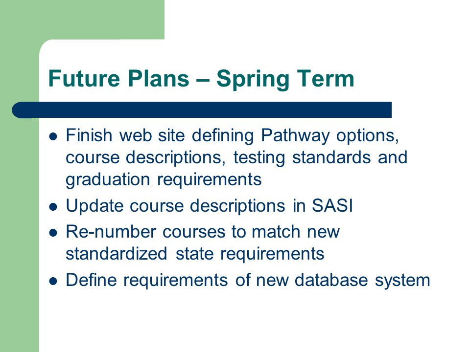 Future Plans – Spring Term Finish web site defining Pathway options, course descriptions, testing standards and graduation requirements Update course descriptions in SASI Re-number courses to match new standardized state requirements Define requirements of new database system