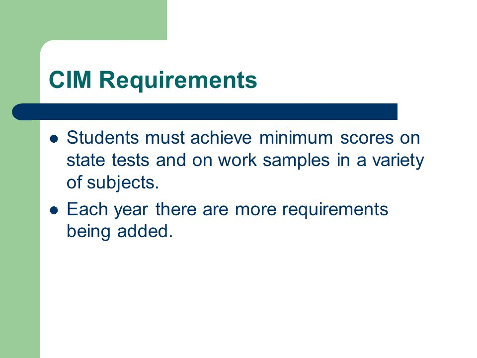 CIM Requirements Students must achieve minimum scores on state tests and on work samples in a variety of subjects.