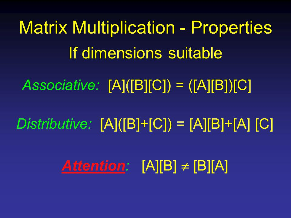 Matrix Multiplication - Properties Associative: [A]([B][C]) = ([A][B])[C] If dimensions suitable Distributive: [A]([B]+[C]) = [A][B]+[A] [C] Attention: [A][B]  [B][A]