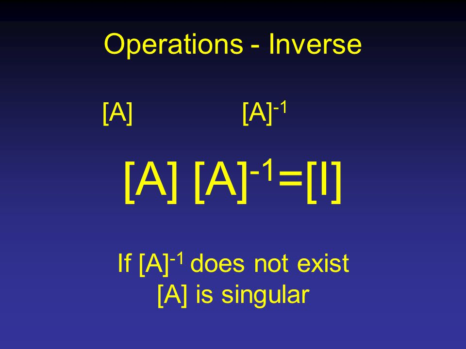 Operations - Inverse [A][A] -1 [A] [A] -1 =[I] If [A] -1 does not exist [A] is singular