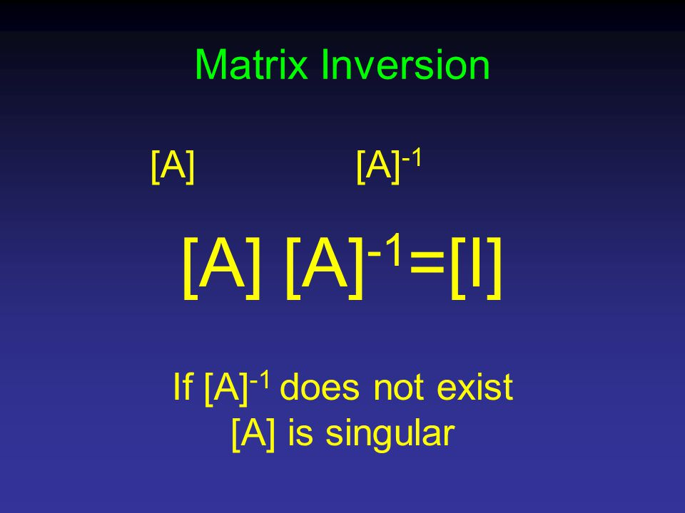 [A][A] -1 [A] [A] -1 =[I] If [A] -1 does not exist [A] is singular