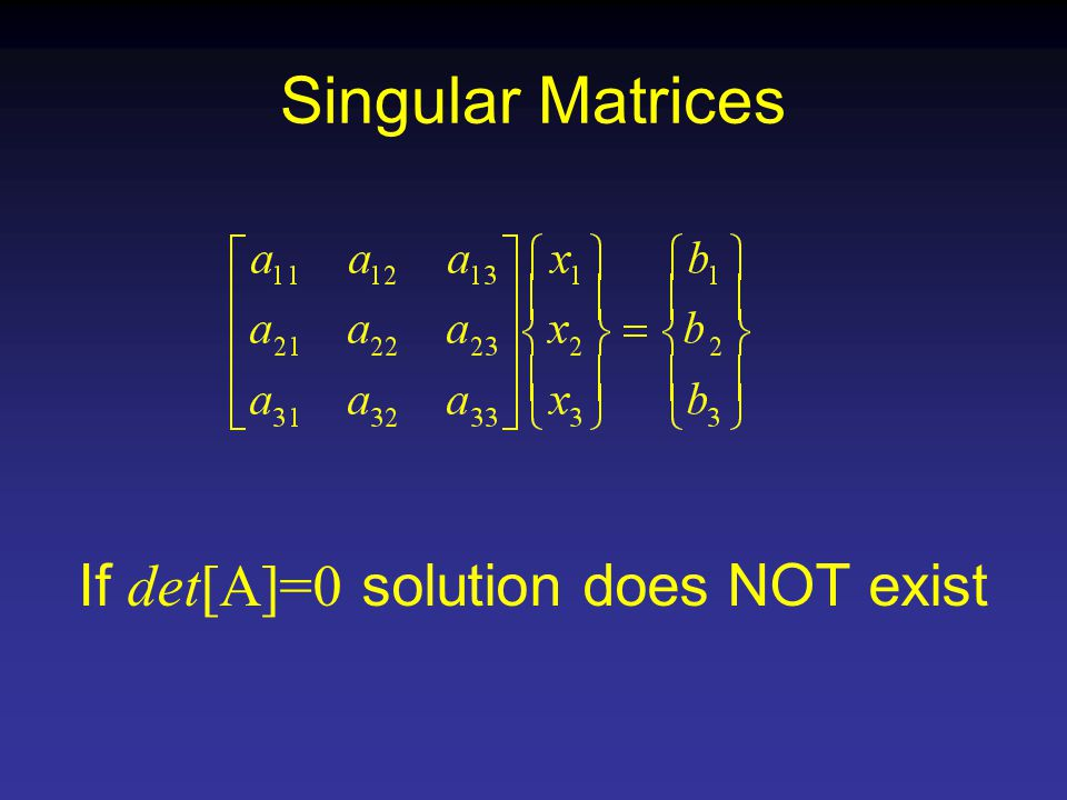Singular Matrices If det[A]=0 solution does NOT exist
