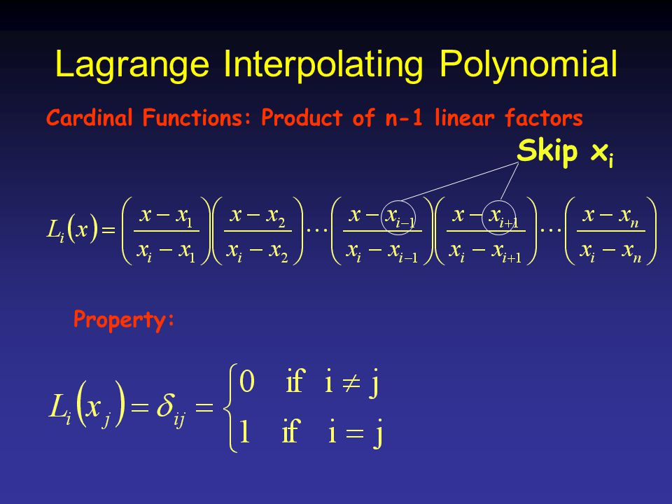 Lagrange Interpolating Polynomial Cardinal Functions: Product of n-1 linear factors Skip x i Property: