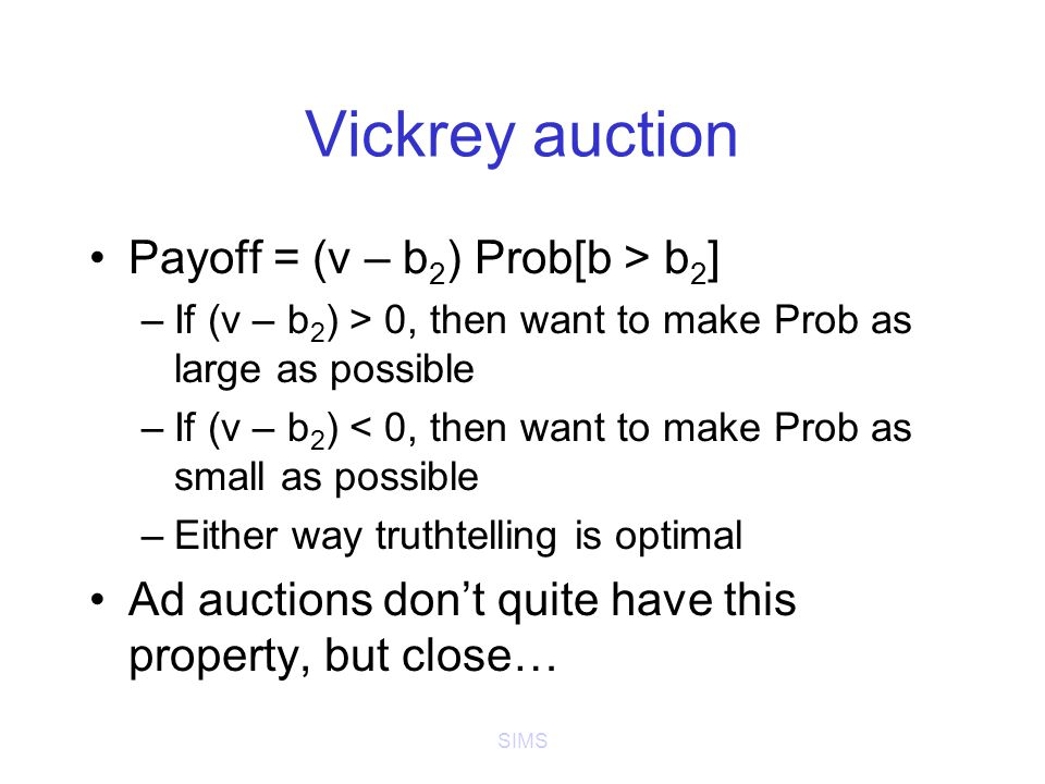SIMS Vickrey auction Payoff = (v – b 2 ) Prob[b > b 2 ] –If (v – b 2 ) > 0, then want to make Prob as large as possible –If (v – b 2 ) < 0, then want to make Prob as small as possible –Either way truthtelling is optimal Ad auctions don't quite have this property, but close…