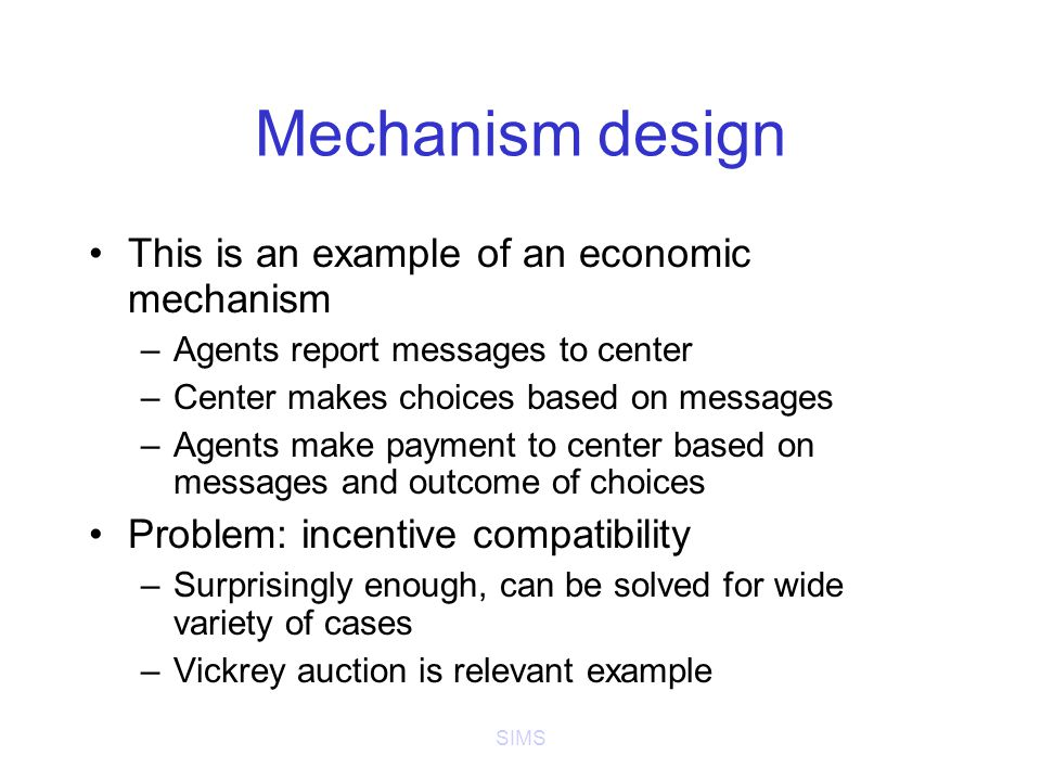 SIMS Mechanism design This is an example of an economic mechanism –Agents report messages to center –Center makes choices based on messages –Agents make payment to center based on messages and outcome of choices Problem: incentive compatibility –Surprisingly enough, can be solved for wide variety of cases –Vickrey auction is relevant example