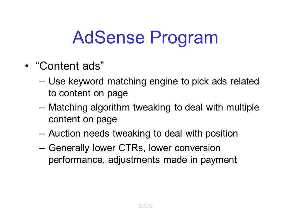 SIMS AdSense Program Content ads –Use keyword matching engine to pick ads related to content on page –Matching algorithm tweaking to deal with multiple content on page –Auction needs tweaking to deal with position –Generally lower CTRs, lower conversion performance, adjustments made in payment