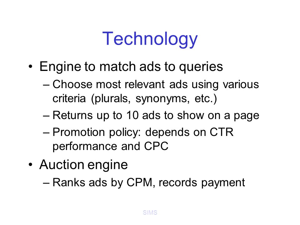 SIMS Technology Engine to match ads to queries –Choose most relevant ads using various criteria (plurals, synonyms, etc.) –Returns up to 10 ads to show on a page –Promotion policy: depends on CTR performance and CPC Auction engine –Ranks ads by CPM, records payment