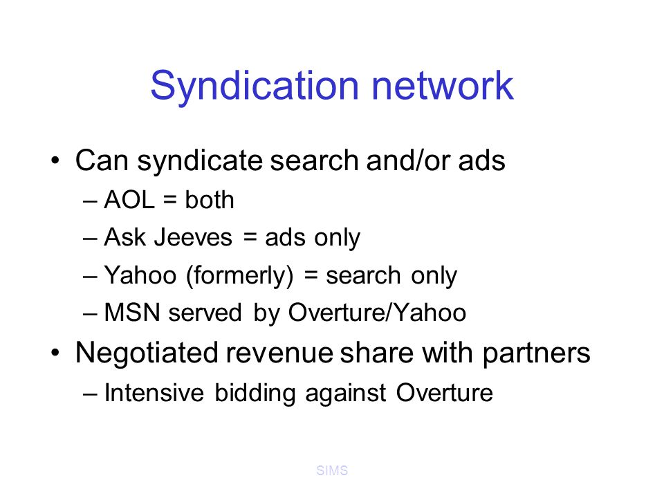 SIMS Syndication network Can syndicate search and/or ads –AOL = both –Ask Jeeves = ads only –Yahoo (formerly) = search only –MSN served by Overture/Yahoo Negotiated revenue share with partners –Intensive bidding against Overture