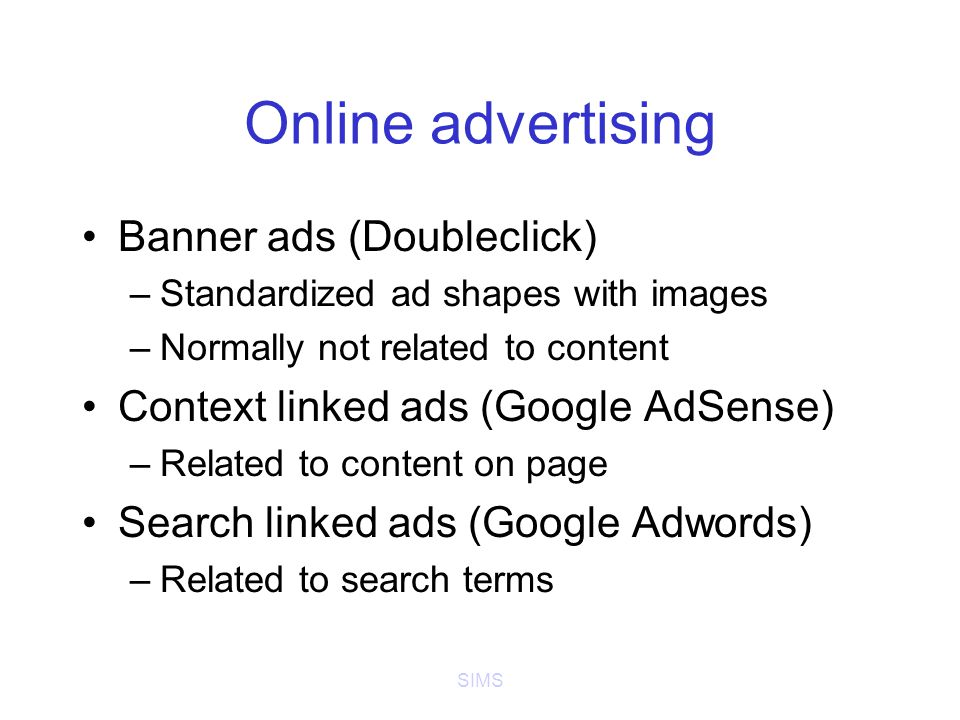 SIMS Online advertising Banner ads (Doubleclick) –Standardized ad shapes with images –Normally not related to content Context linked ads (Google AdSense) –Related to content on page Search linked ads (Google Adwords) –Related to search terms