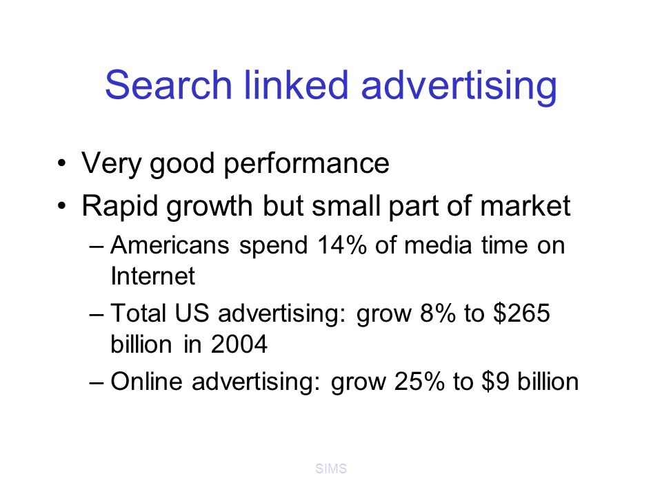 SIMS Search linked advertising Very good performance Rapid growth but small part of market –Americans spend 14% of media time on Internet –Total US advertising: grow 8% to $265 billion in 2004 –Online advertising: grow 25% to $9 billion