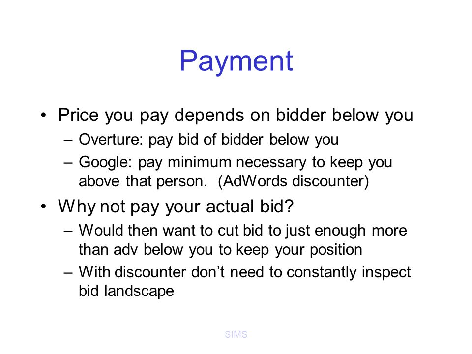 SIMS Payment Price you pay depends on bidder below you –Overture: pay bid of bidder below you –Google: pay minimum necessary to keep you above that person.